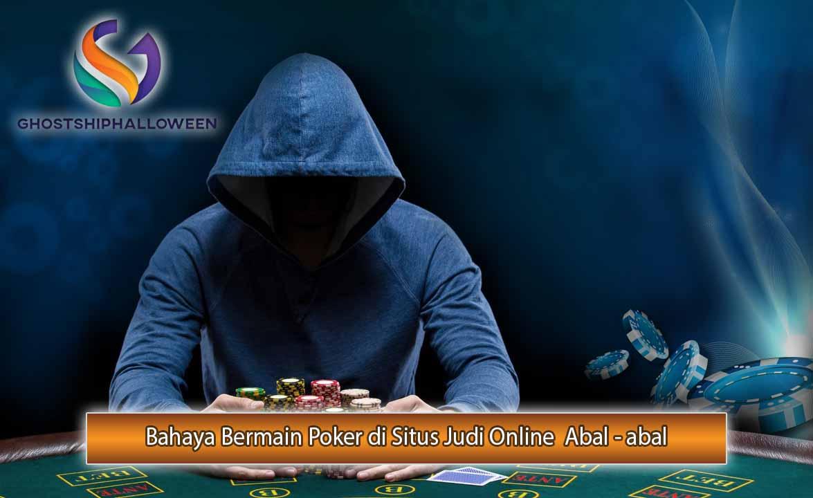 Bahaya Bermain Poker di Situs Judi Online  Abal – abal